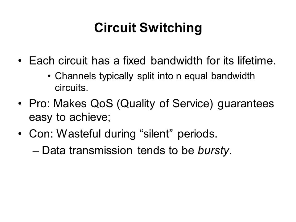Circuit Switching Each circuit has a fixed bandwidth for its lifetime.