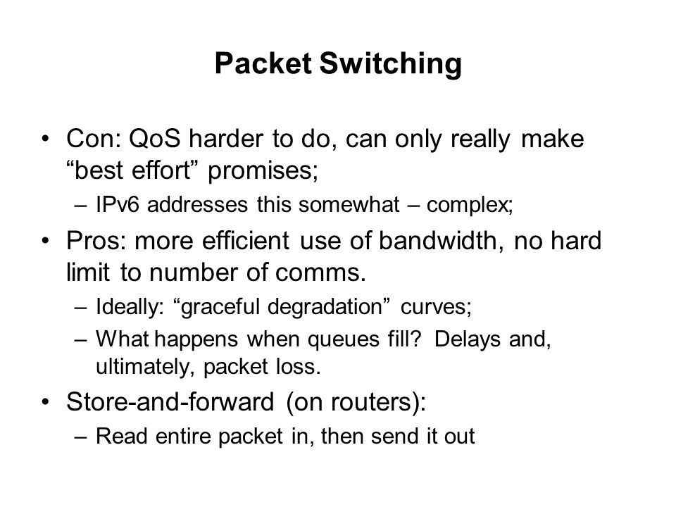 Packet Switching Con: QoS harder to do, can only really make best effort promises; IPv6 addresses this somewhat – complex;