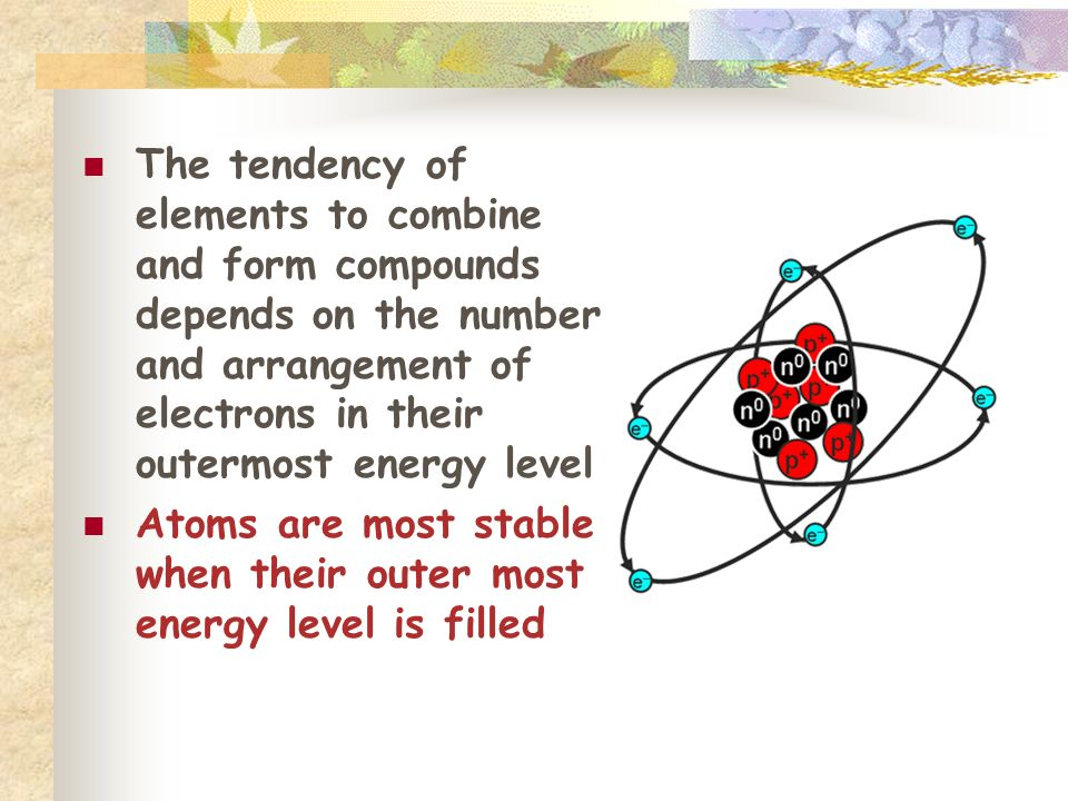 The tendency of elements to combine and form compounds depends on the number and arrangement of electrons in their outermost energy level