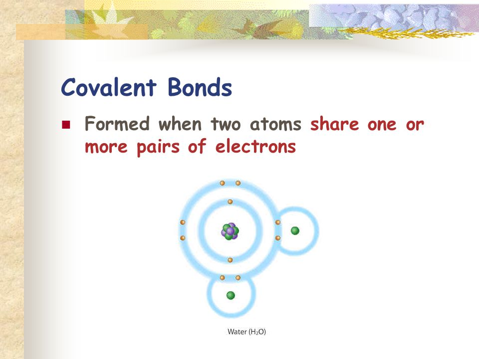 Covalent Bonds Formed when two atoms share one or more pairs of electrons