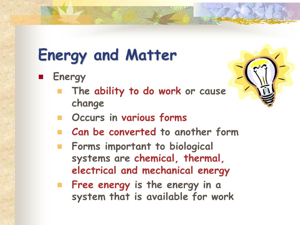 Energy and Matter Energy The ability to do work or cause change
