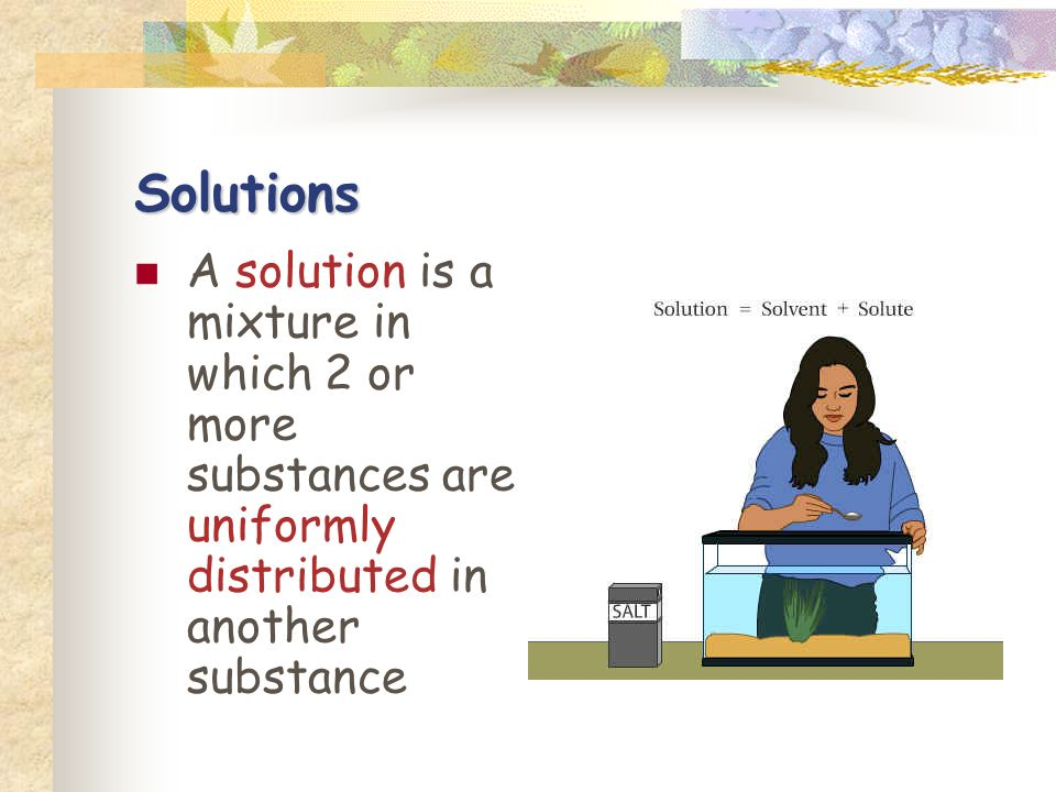 Solutions A solution is a mixture in which 2 or more substances are uniformly distributed in another substance.