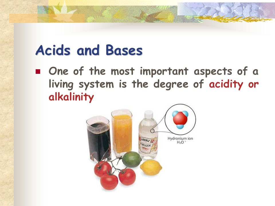 Acids and Bases One of the most important aspects of a living system is the degree of acidity or alkalinity.