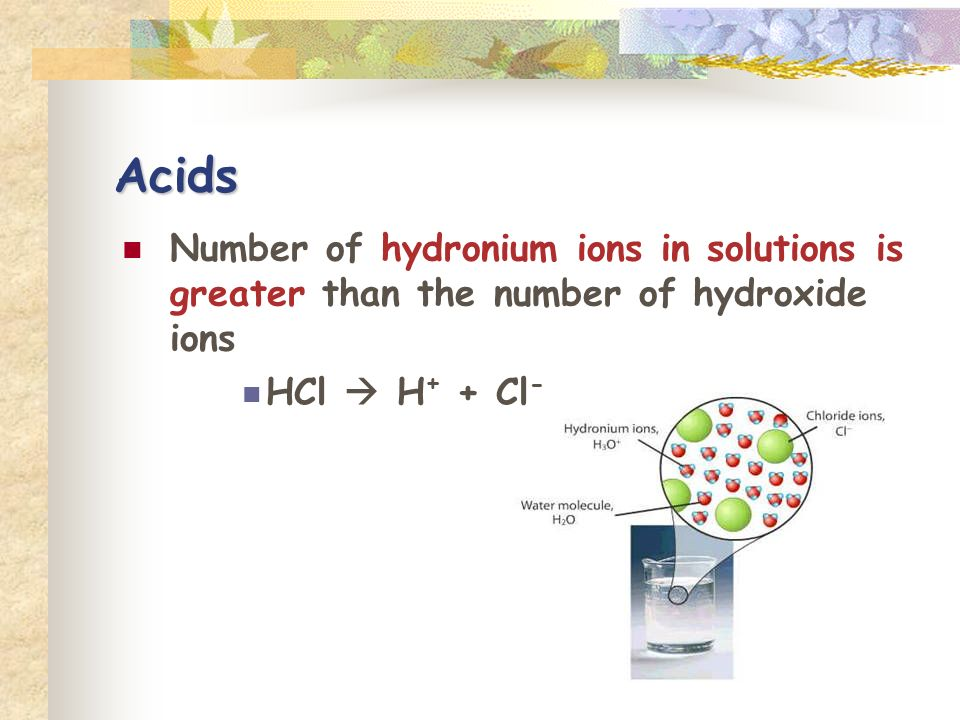 Acids Number of hydronium ions in solutions is greater than the number of hydroxide ions.