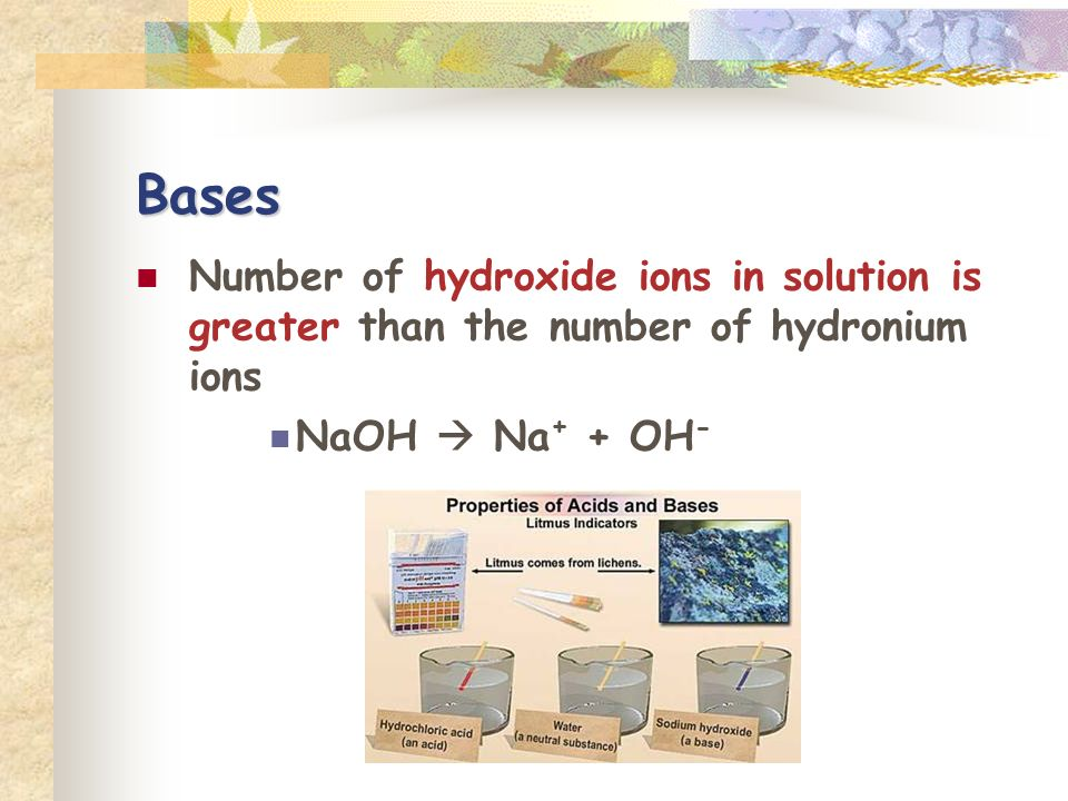 Bases Number of hydroxide ions in solution is greater than the number of hydronium ions.