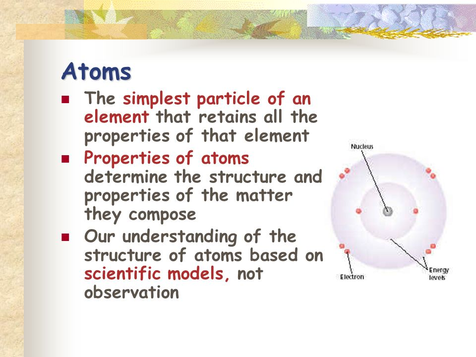 Atoms The simplest particle of an element that retains all the properties of that element.