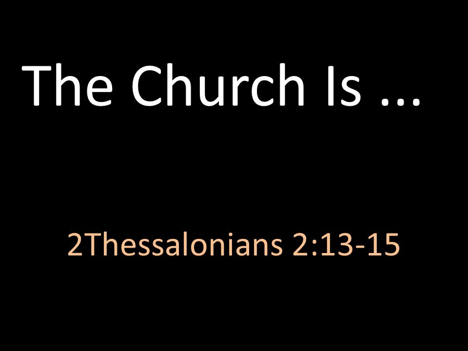 The Church Is ... 2Thessalonians 2:13-15