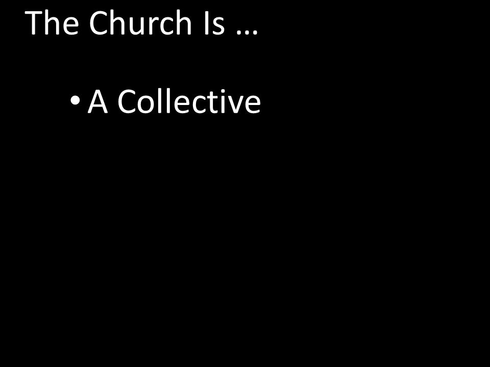 The Church Is … A Collective The Kingdom Of Christ The Body Of Christ