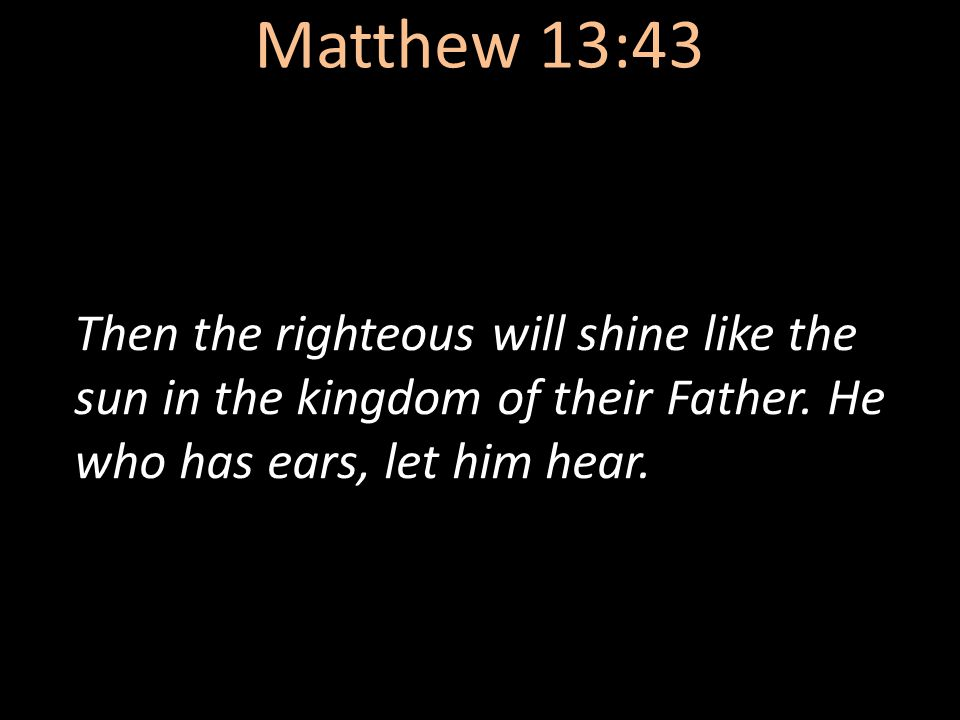 Matthew 13:43 Then the righteous will shine like the sun in the kingdom of their Father. He who has ears, let him hear.