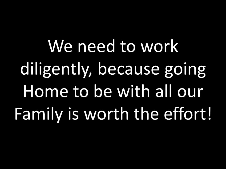 We need to work diligently, because going Home to be with all our Family is worth the effort!