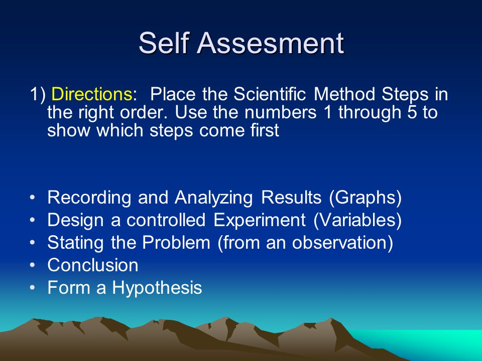 Self Assesment 1) Directions: Place the Scientific Method Steps in the right order. Use the numbers 1 through 5 to show which steps come first.