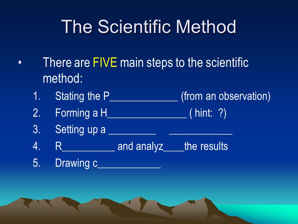 The Scientific Method There are FIVE main steps to the scientific method: Stating the P_____________ (from an observation)