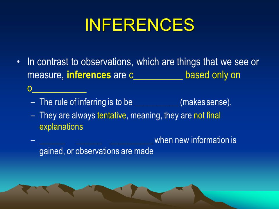 INFERENCES In contrast to observations, which are things that we see or measure, inferences are c__________ based only on o___________.