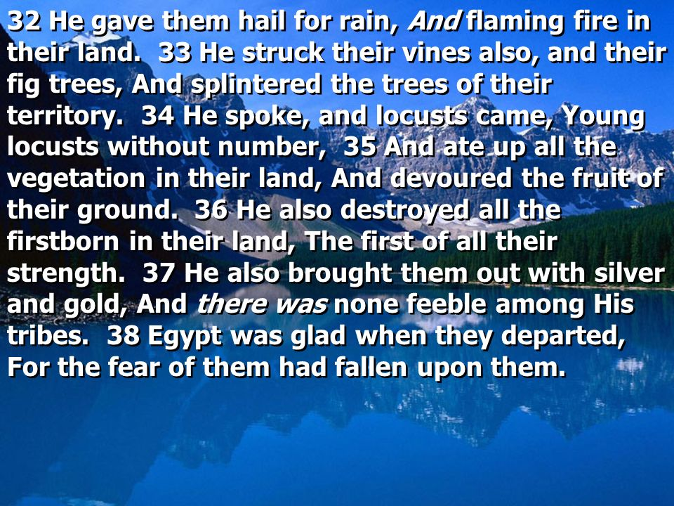 32 He gave them hail for rain, And flaming fire in their land