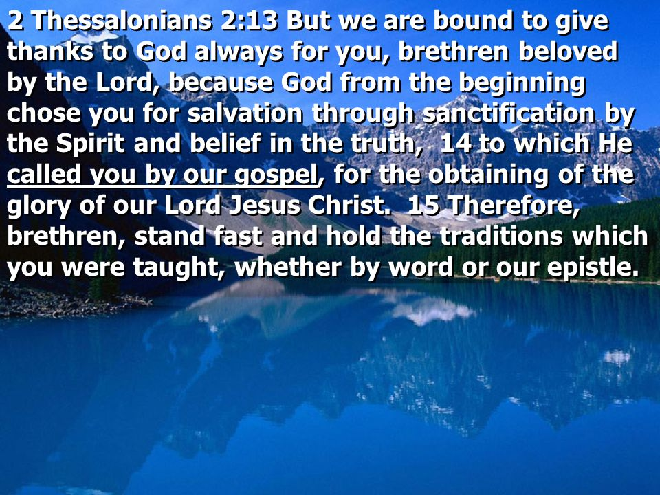2 Thessalonians 2:13 But we are bound to give thanks to God always for you, brethren beloved by the Lord, because God from the beginning chose you for salvation through sanctification by the Spirit and belief in the truth, 14 to which He called you by our gospel, for the obtaining of the glory of our Lord Jesus Christ.