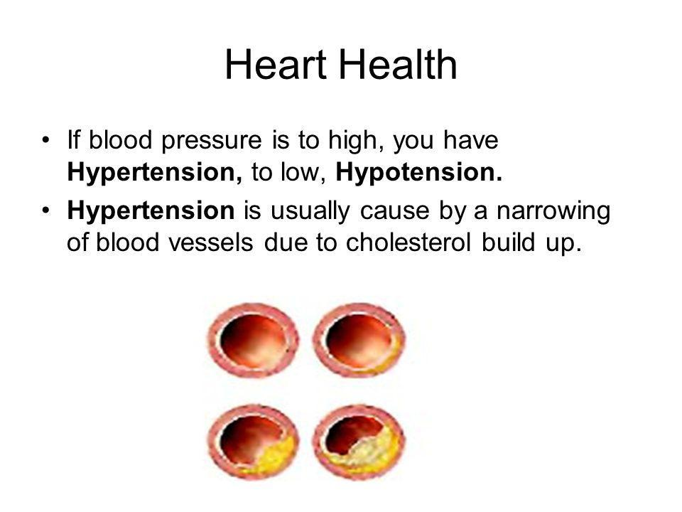 Heart Health If blood pressure is to high, you have Hypertension, to low, Hypotension.