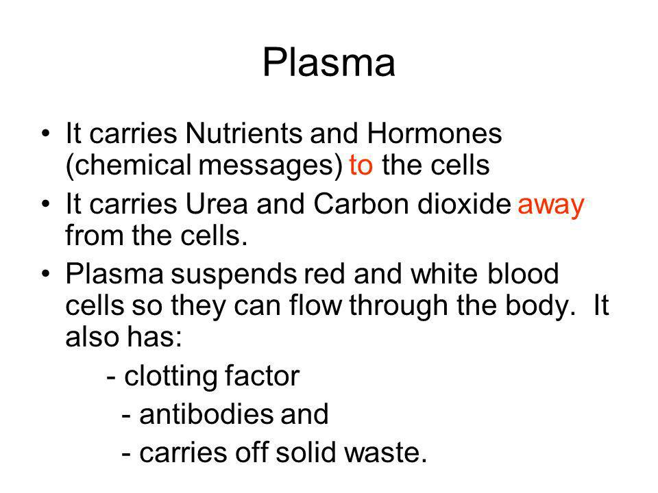 Plasma It carries Nutrients and Hormones (chemical messages) to the cells. It carries Urea and Carbon dioxide away from the cells.