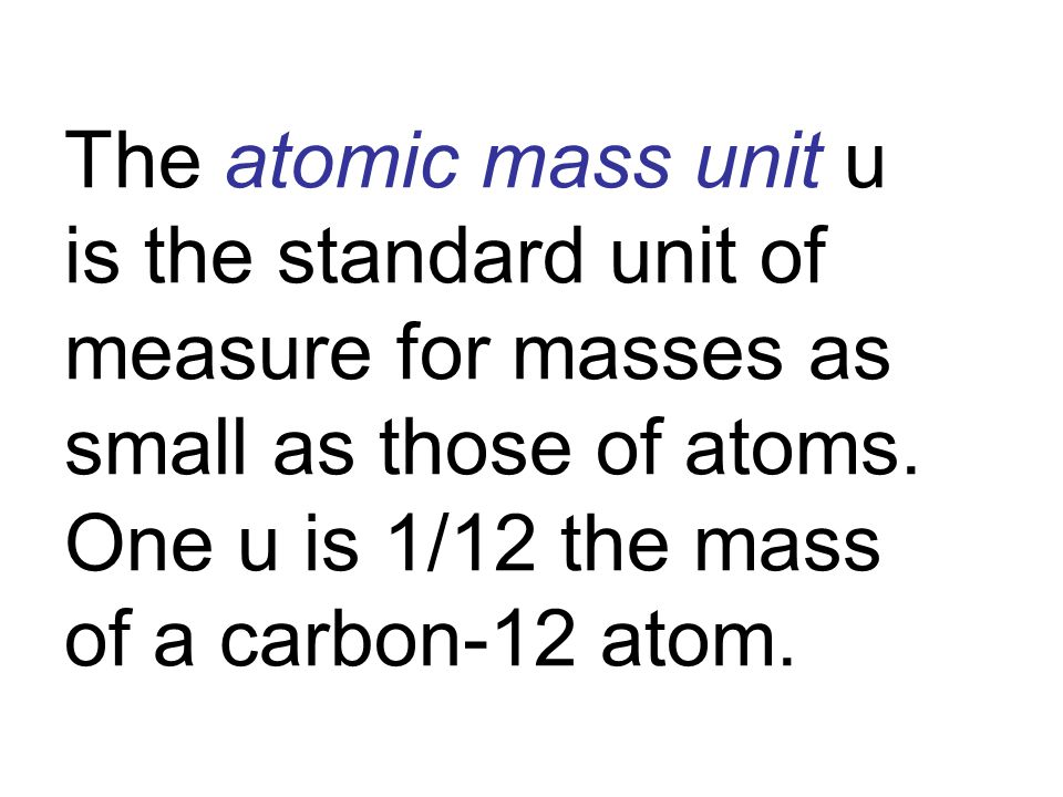 The atomic mass unit u is the standard unit of measure for masses as small as those of atoms.