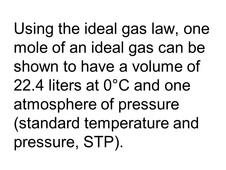 Using the ideal gas law, one mole of an ideal gas can be shown to have a volume of 22.4 liters at 0°C and one atmosphere of pressure (standard temperature and pressure, STP).