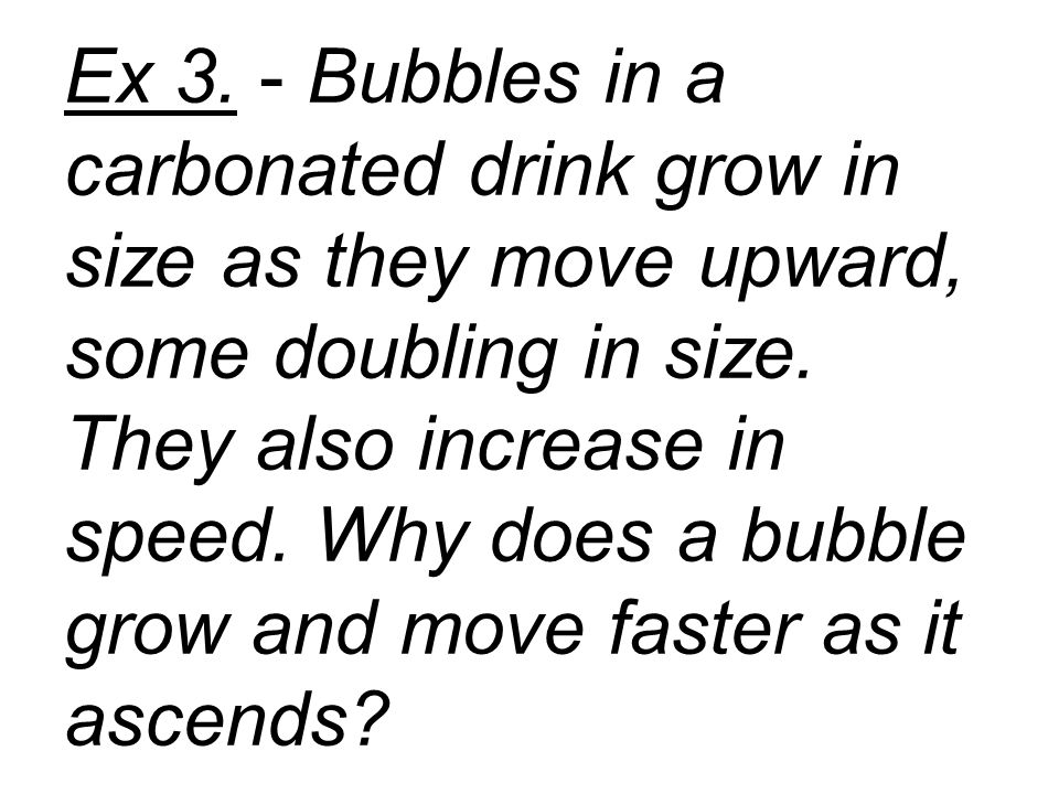 Ex 3. - Bubbles in a carbonated drink grow in size as they move upward, some doubling in size.