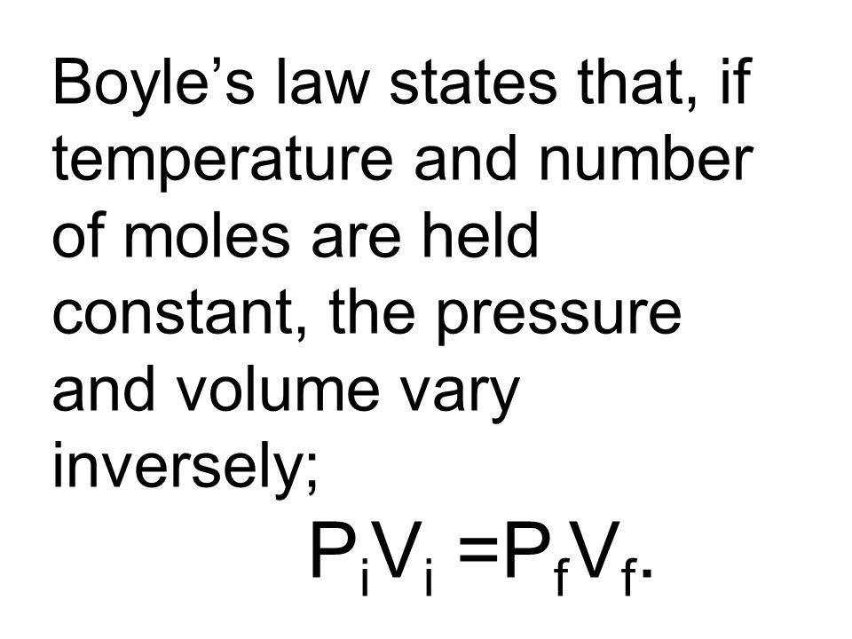 Boyle's law states that, if temperature and number of moles are held constant, the pressure and volume vary inversely; PiVi =PfVf.