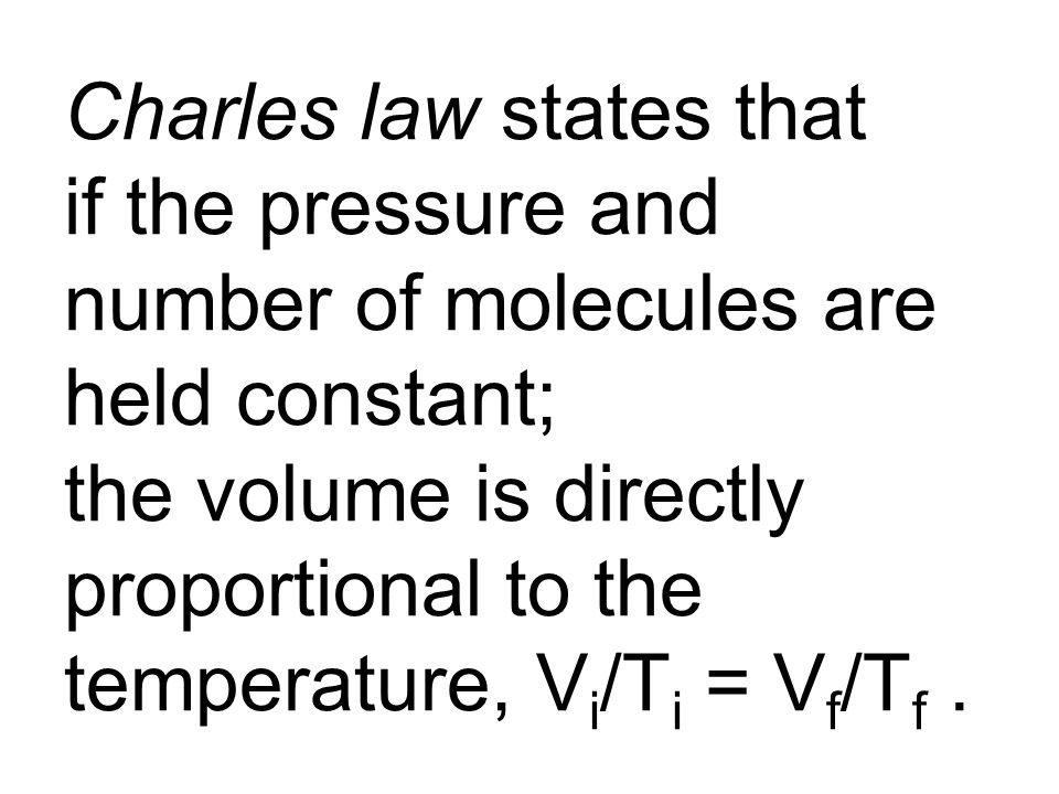 Charles law states that if the pressure and number of molecules are held constant; the volume is directly proportional to the temperature, Vi/Ti = Vf/Tf .