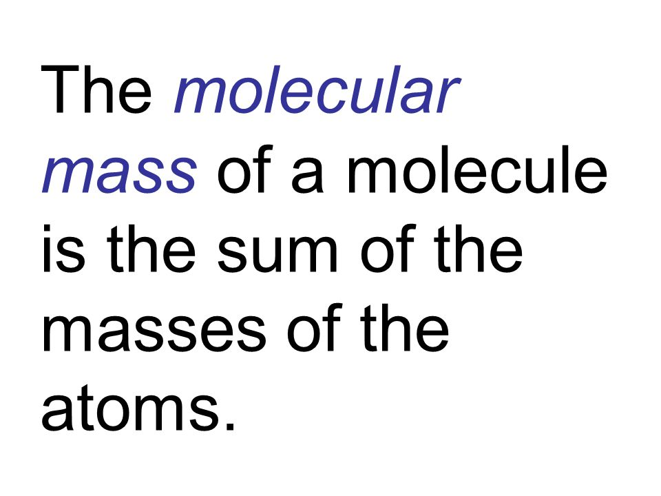 The molecular mass of a molecule is the sum of the masses of the atoms.