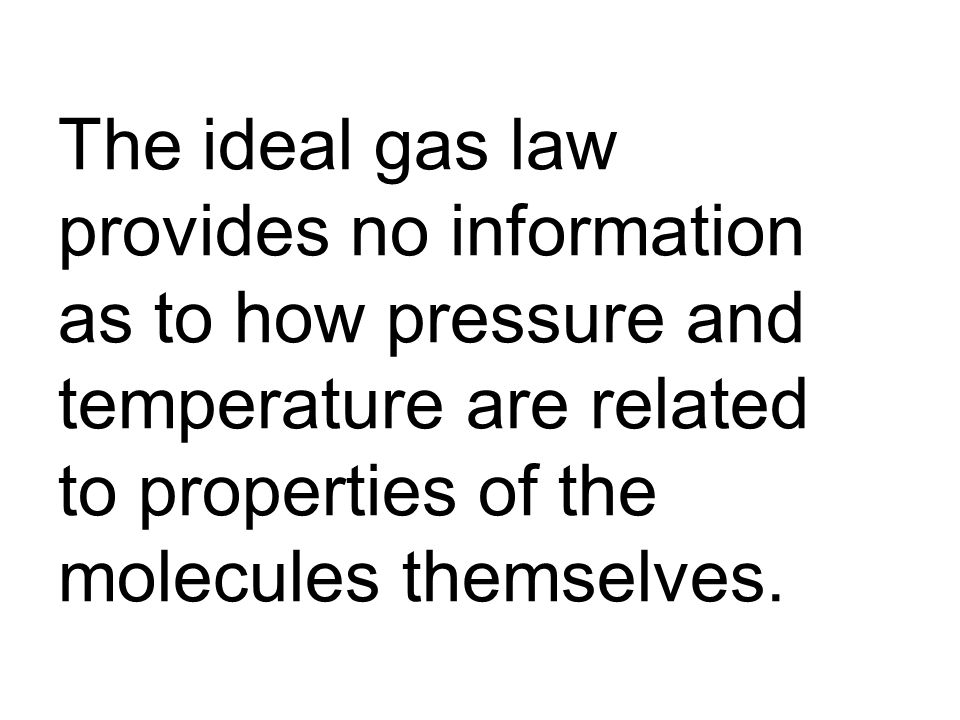 The ideal gas law provides no information as to how pressure and temperature are related to properties of the molecules themselves.