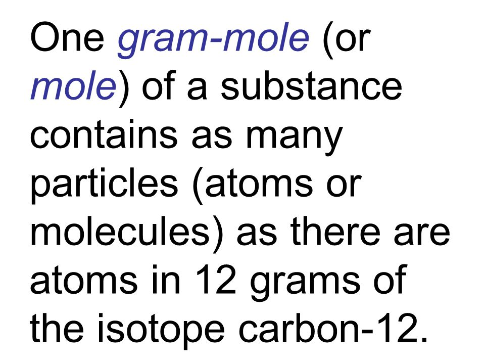 One gram-mole (or mole) of a substance contains as many particles (atoms or molecules) as there are atoms in 12 grams of the isotope carbon-12.