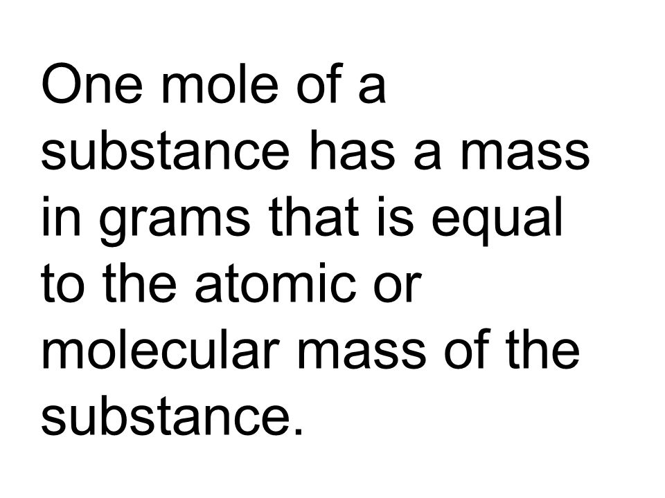One mole of a substance has a mass in grams that is equal to the atomic or molecular mass of the substance.