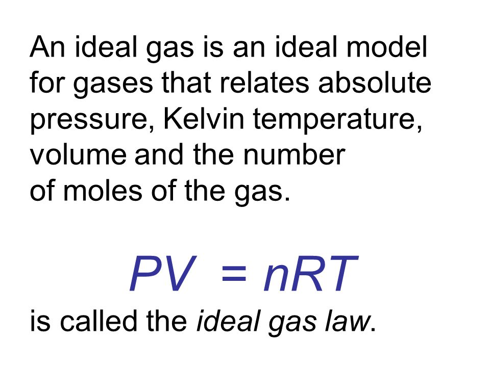 An ideal gas is an ideal model for gases that relates absolute pressure, Kelvin temperature, volume and the number of moles of the gas.