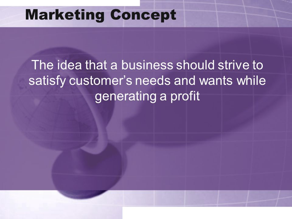 Marketing Concept The idea that a business should strive to satisfy customer's needs and wants while generating a profit.