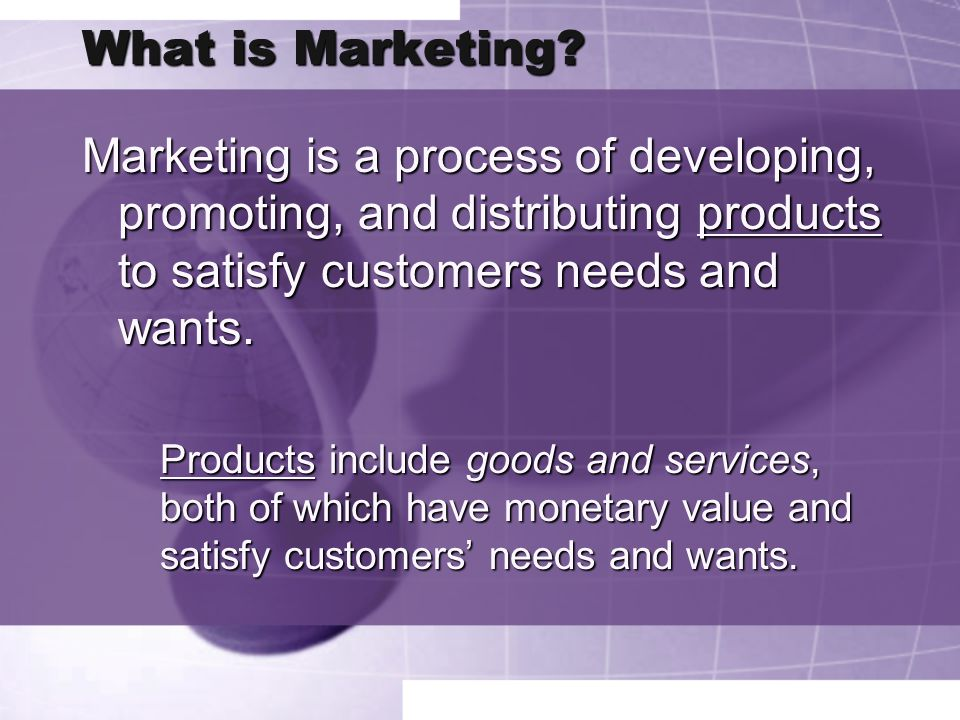 What is Marketing Marketing is a process of developing, promoting, and distributing products to satisfy customers needs and wants.