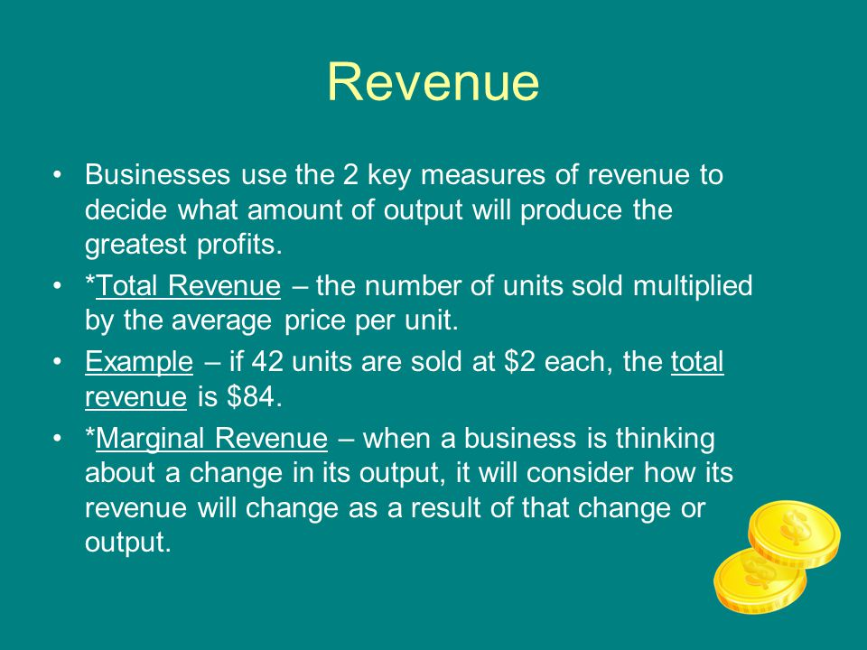 Revenue Businesses use the 2 key measures of revenue to decide what amount of output will produce the greatest profits.
