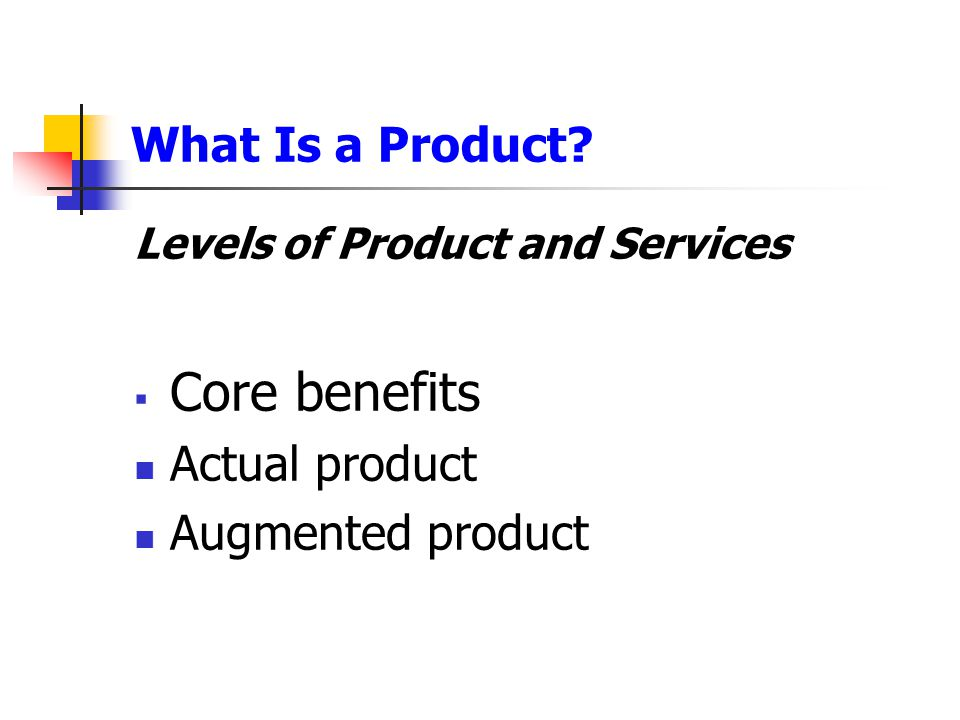 Core benefits What Is a Product Actual product Augmented product