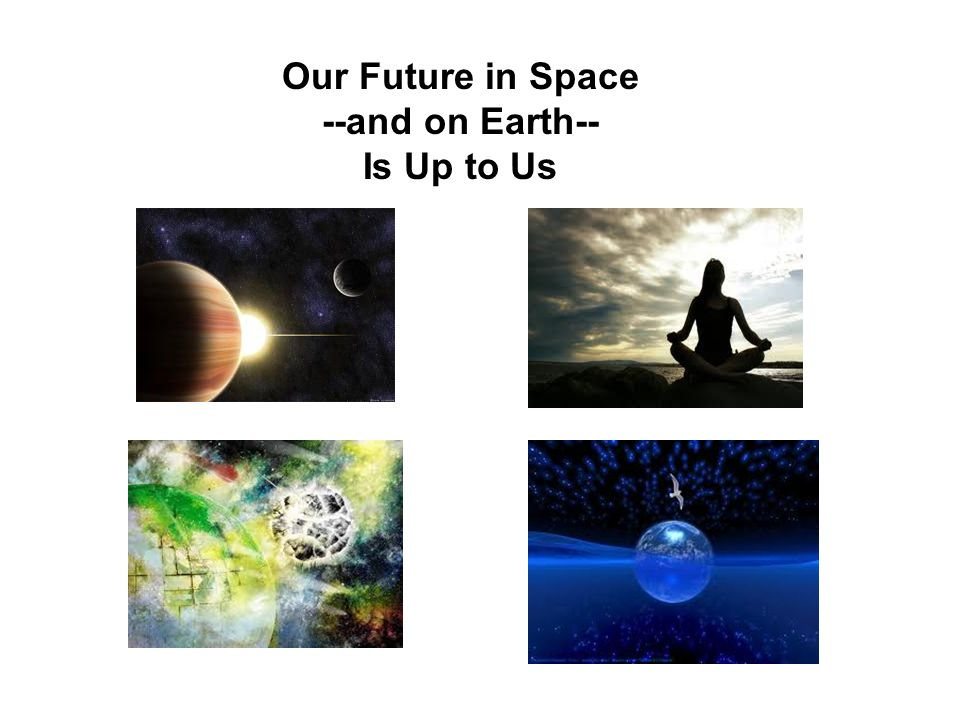 Our Future in Space --and on Earth-- Is Up to Us