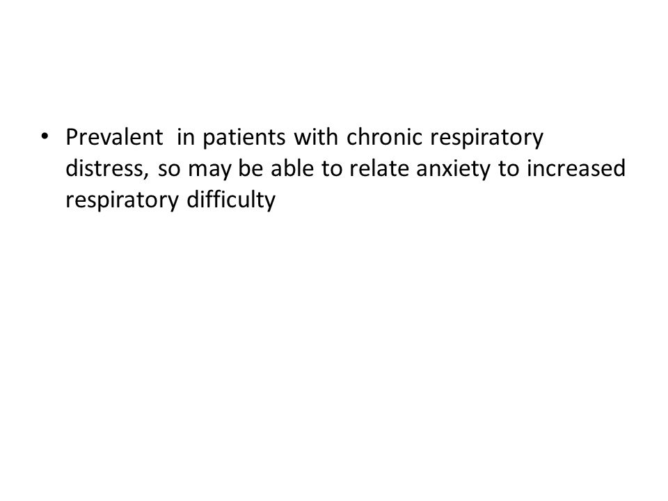 Prevalent in patients with chronic respiratory distress, so may be able to relate anxiety to increased respiratory difficulty