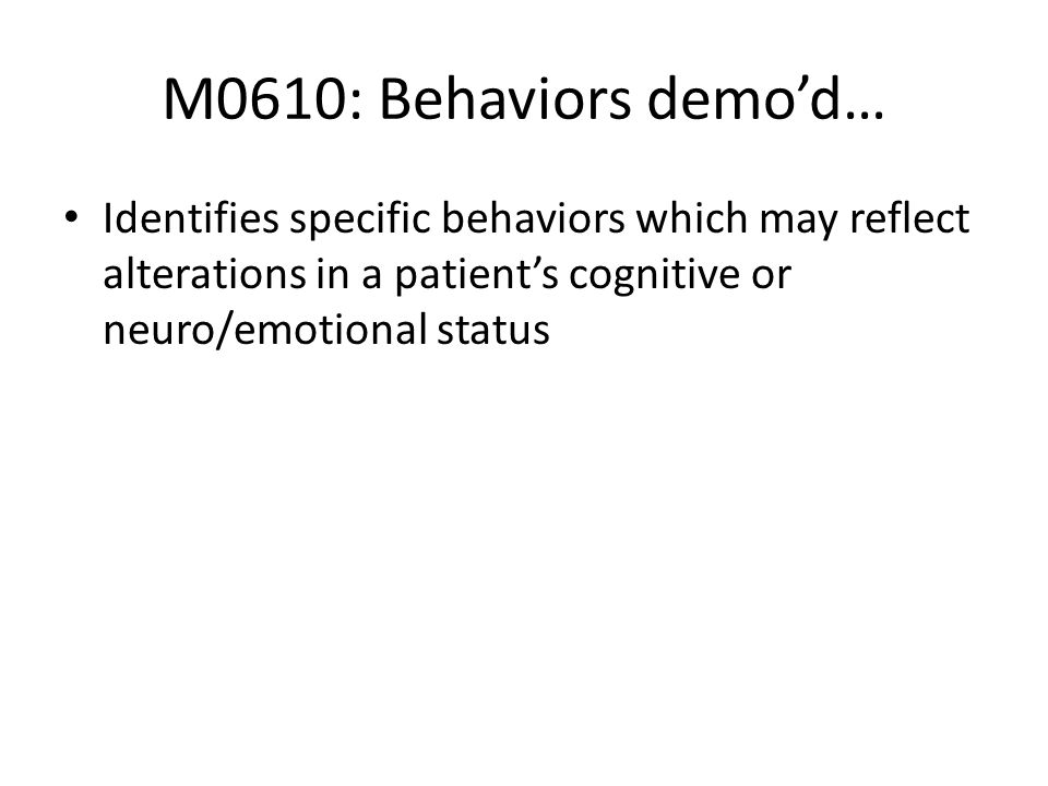 M0610: Behaviors demo'd…Identifies specific behaviors which may reflect alterations in a patient's cognitive or neuro/emotional status.