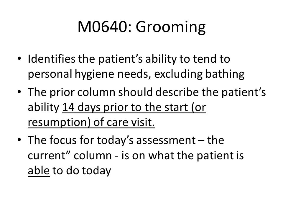 M0640: GroomingIdentifies the patient's ability to tend to personal hygiene needs, excluding bathing.