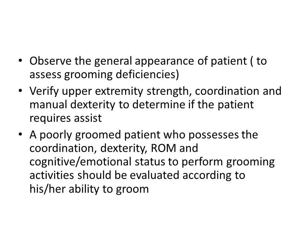 Observe the general appearance of patient ( to assess grooming deficiencies)