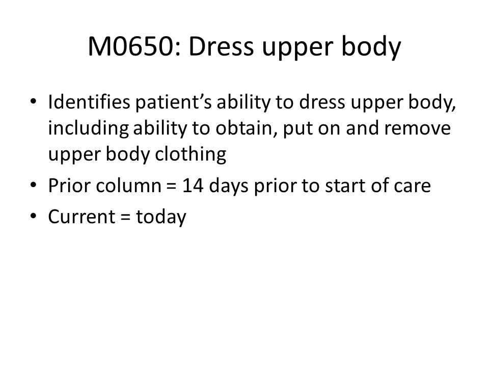 M0650: Dress upper bodyIdentifies patient's ability to dress upper body, including ability to obtain, put on and remove upper body clothing.
