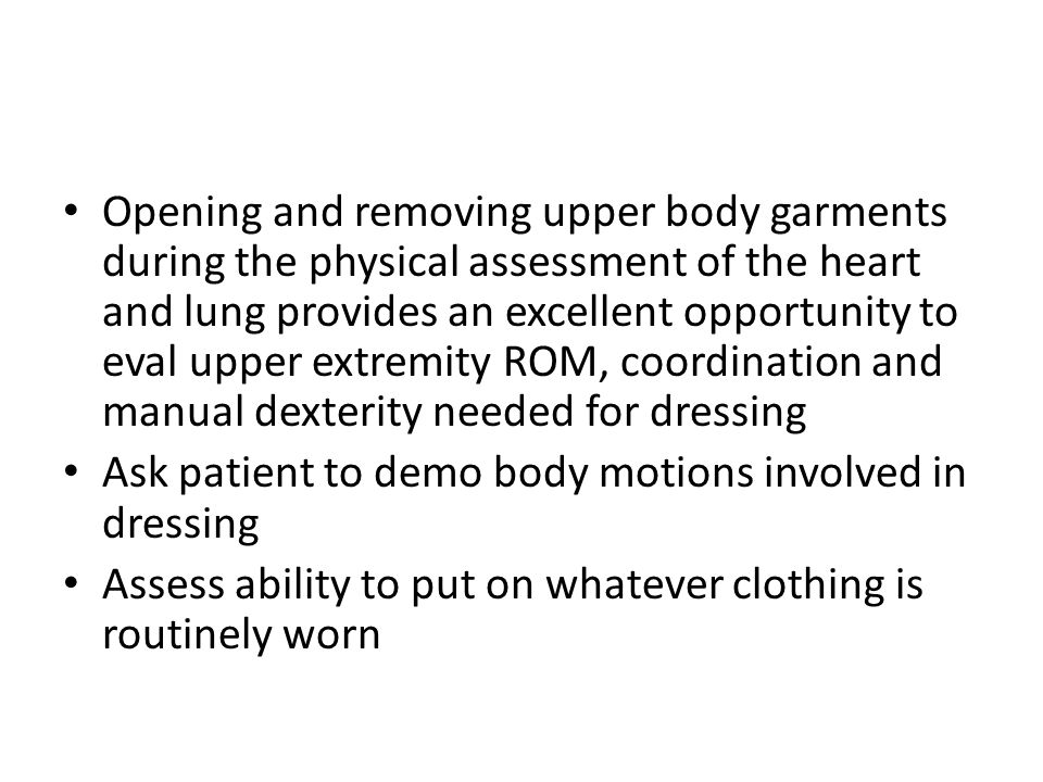 Opening and removing upper body garments during the physical assessment of the heart and lung provides an excellent opportunity to eval upper extremity ROM, coordination and manual dexterity needed for dressing