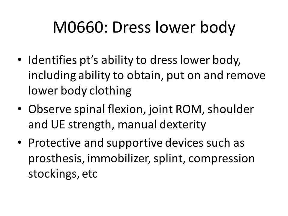 M0660: Dress lower bodyIdentifies pt's ability to dress lower body, including ability to obtain, put on and remove lower body clothing.