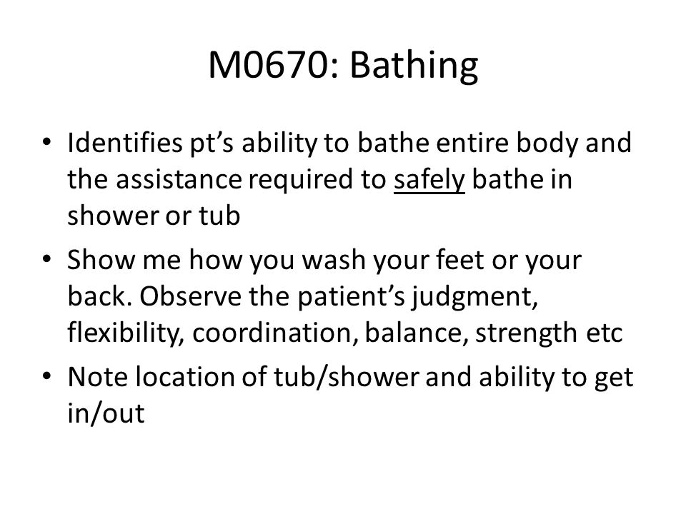 M0670: BathingIdentifies pt's ability to bathe entire body and the assistance required to safely bathe in shower or tub.
