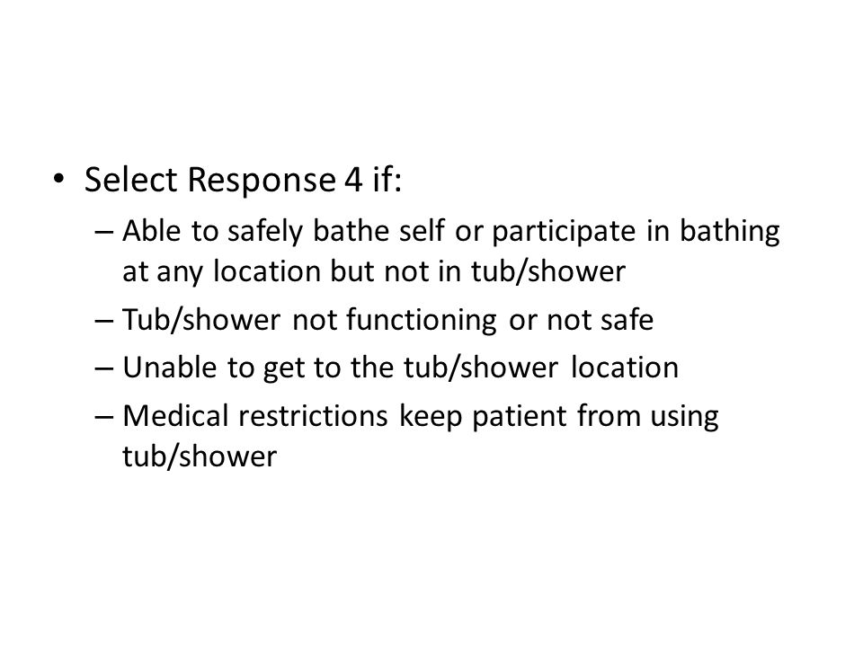 Select Response 4 if:Able to safely bathe self or participate in bathing at any location but not in tub/shower.