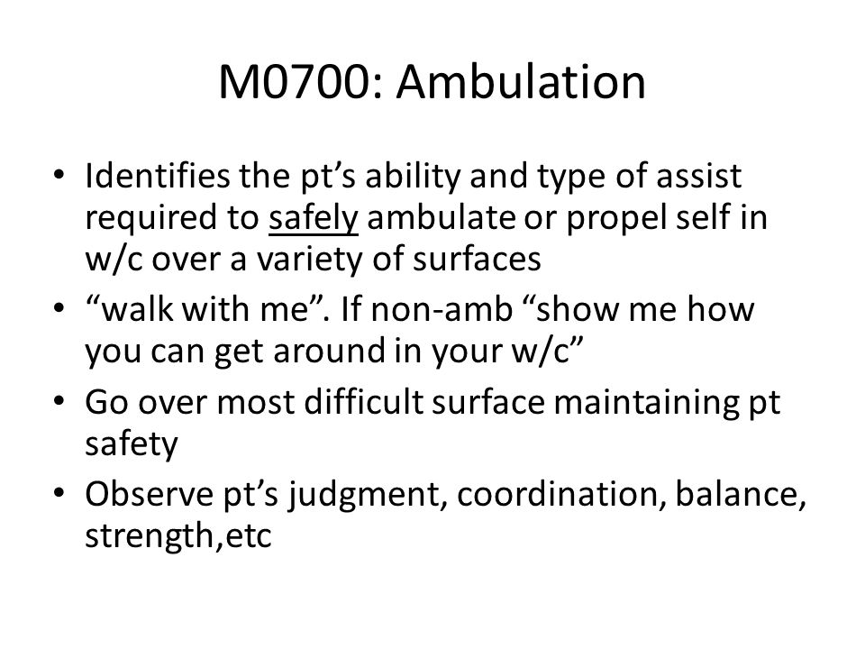 M0700: Ambulation Identifies the pt's ability and type of assist required to safely ambulate or propel self in w/c over a variety of surfaces.