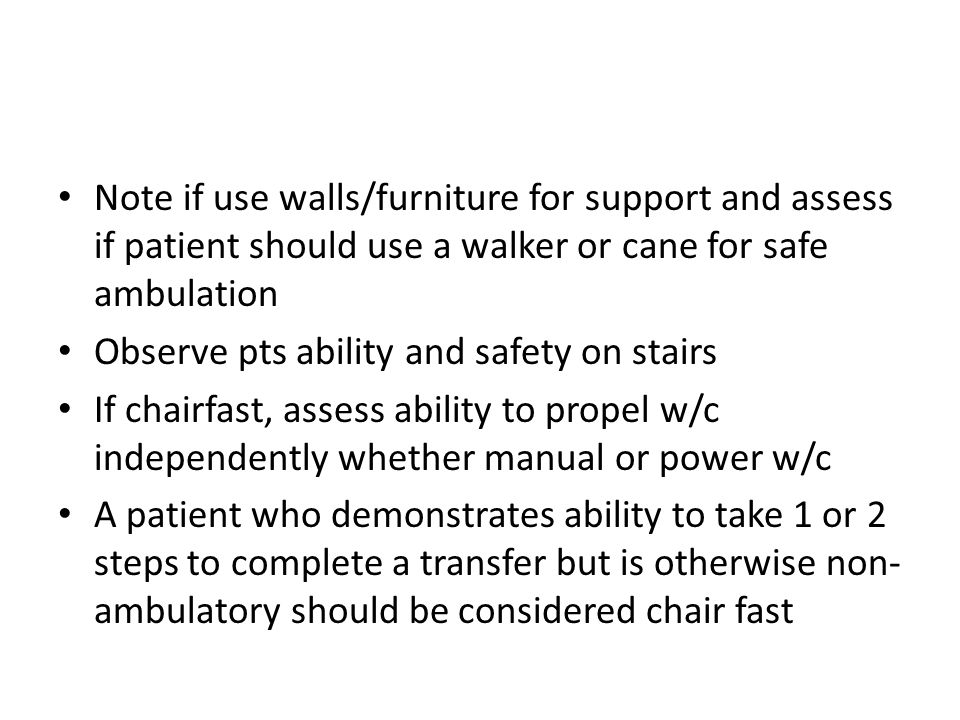 Note if use walls/furniture for support and assess if patient should use a walker or cane for safe ambulation