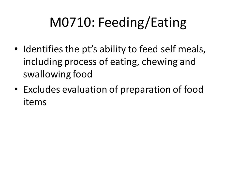 M0710: Feeding/Eating Identifies the pt's ability to feed self meals, including process of eating, chewing and swallowing food.