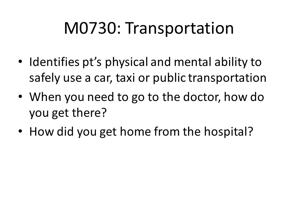 M0730: TransportationIdentifies pt's physical and mental ability to safely use a car, taxi or public transportation.