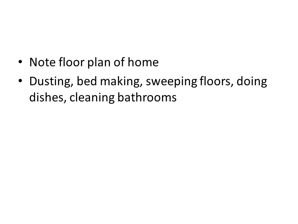 Note floor plan of home Dusting, bed making, sweeping floors, doing dishes, cleaning bathrooms